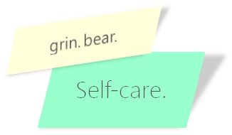 Grin. Bear.  SELF-CARE.